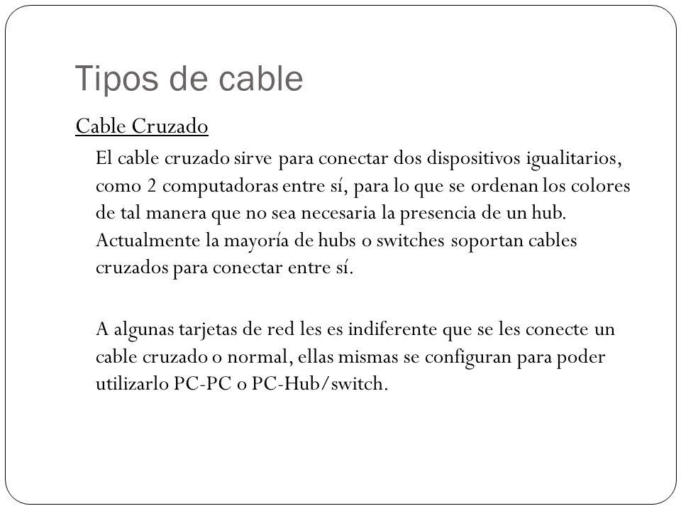 Tipos de cable Cable Cruzado El cable cruzado sirve para conectar dos dispositivos igualitarios, como 2 computadoras entre sí, para lo que se ordenan los colores de tal manera que no sea necesaria la presencia de un hub.
