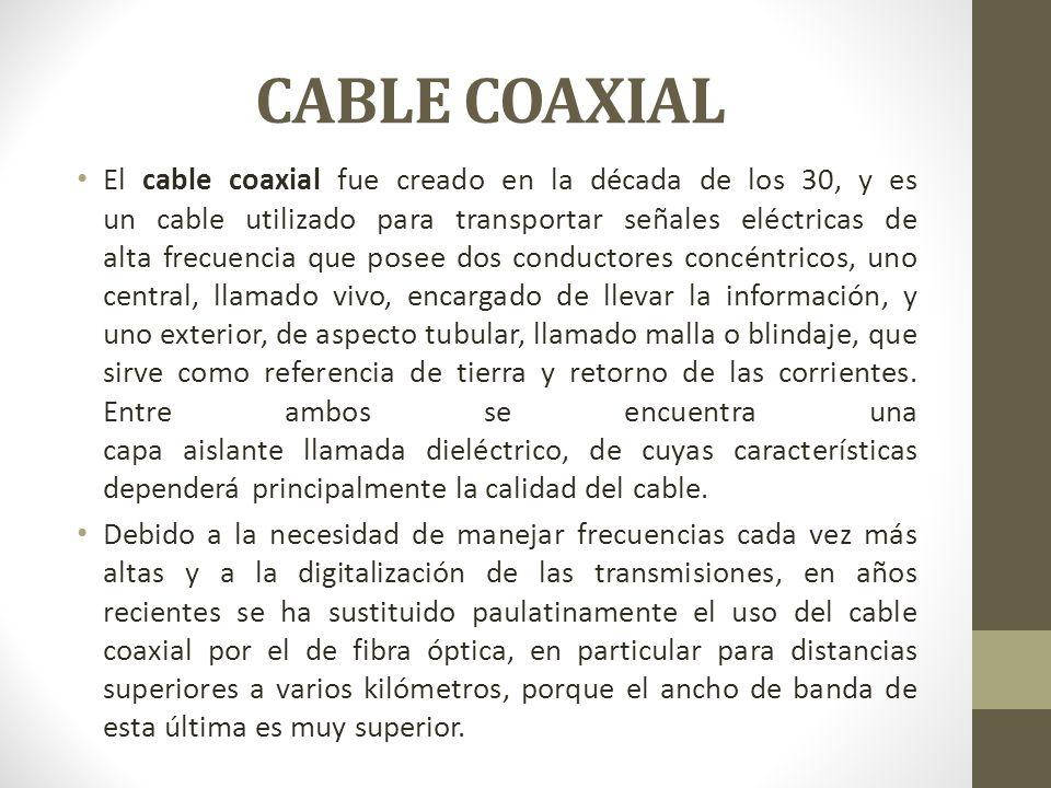 CABLE COAXIAL El cable coaxial fue creado en la década de los 30, y es un cable utilizado para transportar señales eléctricas de alta frecuencia que p