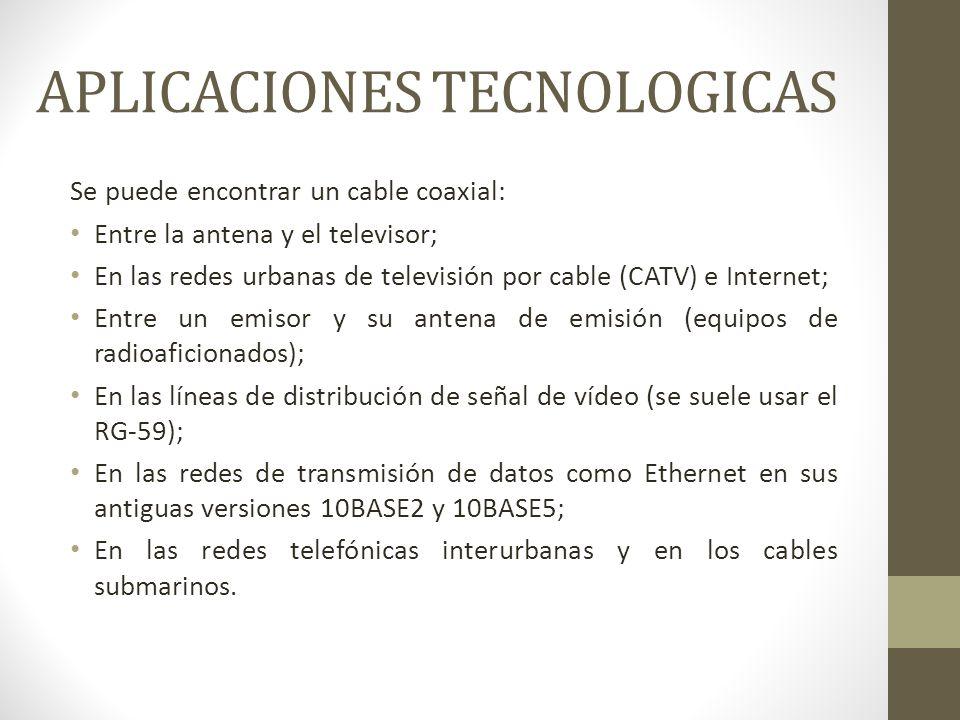 APLICACIONES TECNOLOGICAS Se puede encontrar un cable coaxial: Entre la antena y el televisor; En las redes urbanas de televisión por cable (CATV) e I