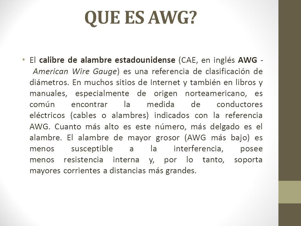 QUE ES AWG? El calibre de alambre estadounidense (CAE, en inglés AWG - American Wire Gauge) es una referencia de clasificación de diámetros. En muchos