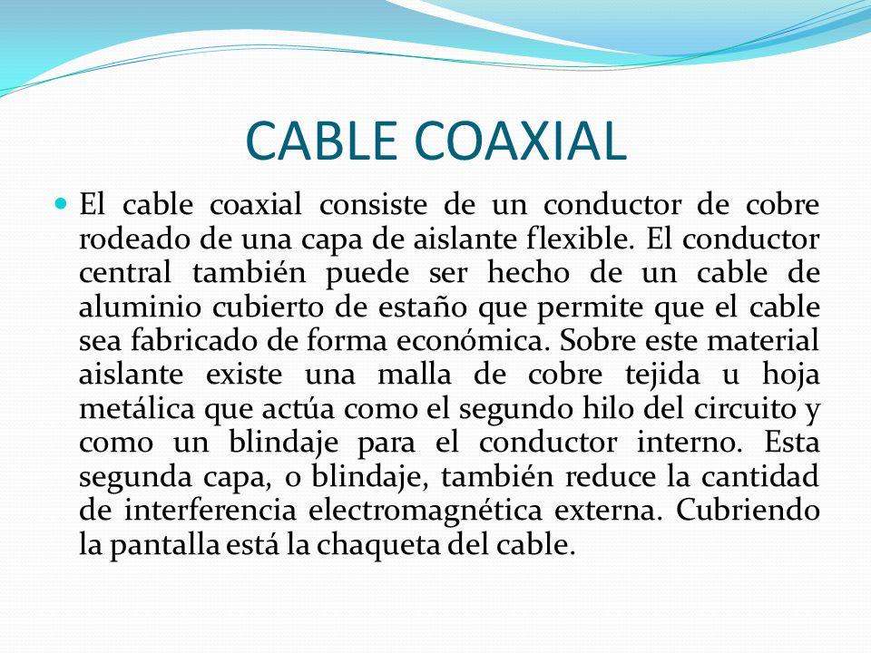 CABLE COAXIAL El cable coaxial consiste de un conductor de cobre rodeado de una capa de aislante flexible. El conductor central también puede ser hech