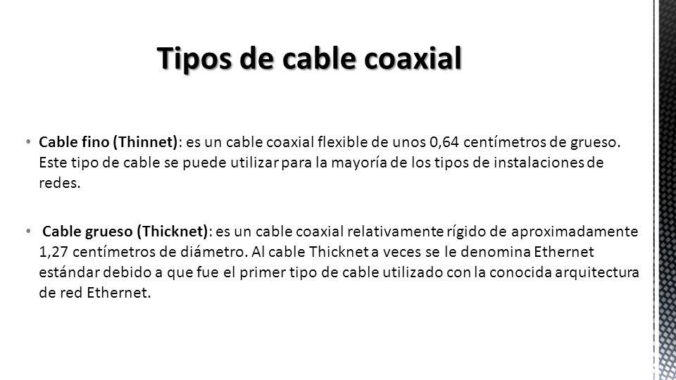 Cable fino (Thinnet): es un cable coaxial flexible de unos 0,64 centímetros de grueso. Este tipo de cable se puede utilizar para la mayoría de los tip