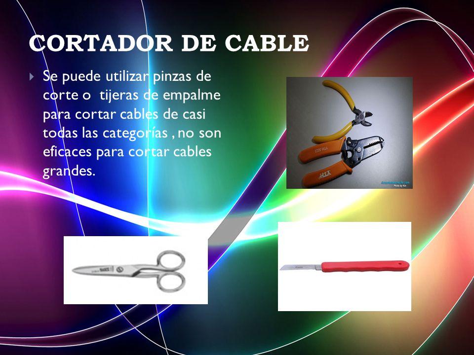 CORTADOR DE CABLE Se puede utilizar pinzas de corte o tijeras de empalme para cortar cables de casi todas las categorías, no son eficaces para cortar cables grandes.