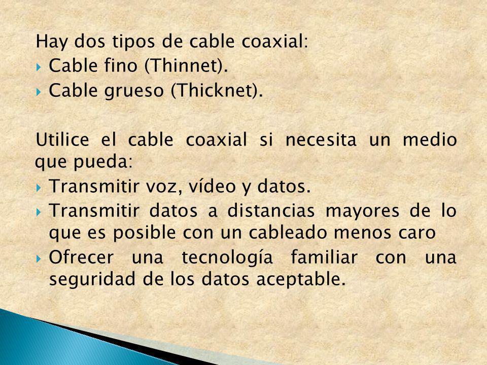Hay dos tipos de cable coaxial: Cable fino (Thinnet). Cable grueso (Thicknet). Utilice el cable coaxial si necesita un medio que pueda: Transmitir voz