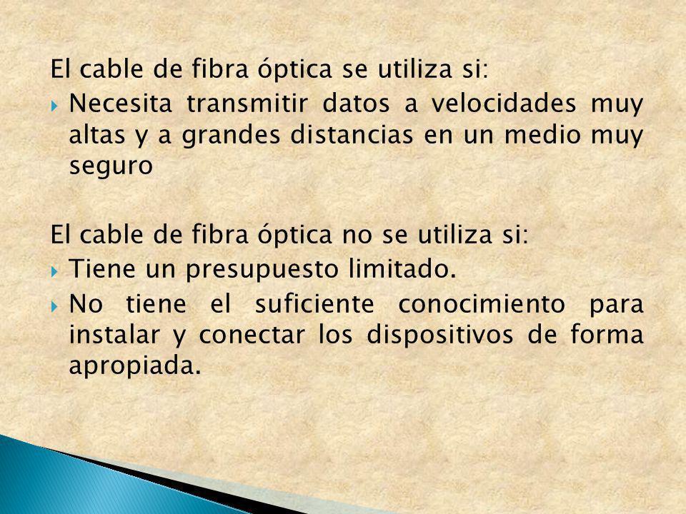 El cable de fibra óptica se utiliza si: Necesita transmitir datos a velocidades muy altas y a grandes distancias en un medio muy seguro El cable de fi