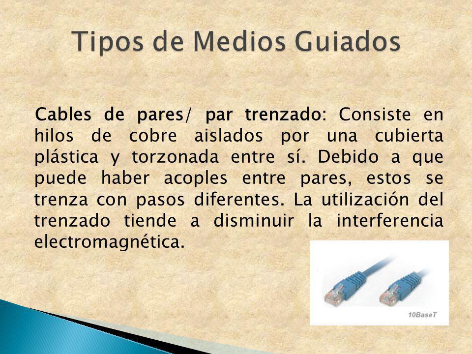 Cables de pares/ par trenzado: Consiste en hilos de cobre aislados por una cubierta plástica y torzonada entre sí. Debido a que puede haber acoples en