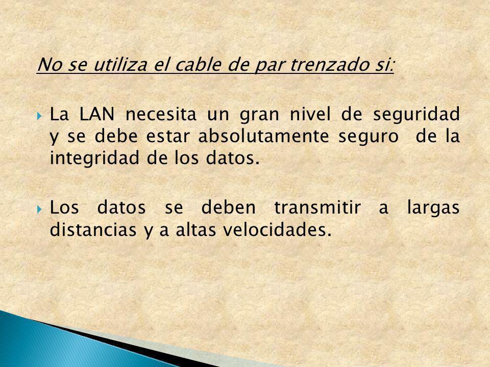No se utiliza el cable de par trenzado si: La LAN necesita un gran nivel de seguridad y se debe estar absolutamente seguro de la integridad de los dat
