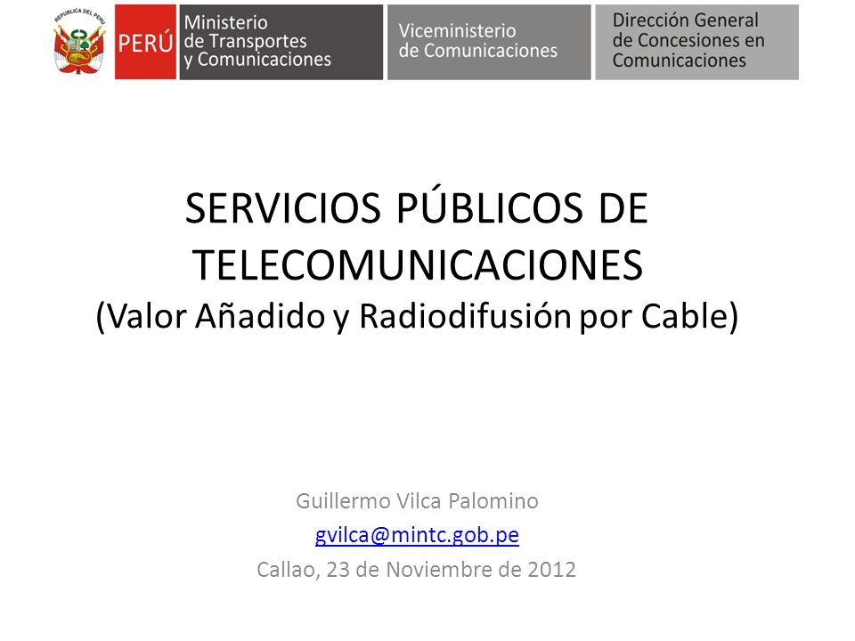 SERVICIOS PÚBLICOS DE TELECOMUNICACIONES (Valor Añadido y Radiodifusión por Cable) Guillermo Vilca Palomino gvilca@mintc.gob.pe Callao, 23 de Noviembr