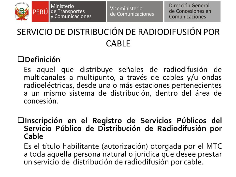 SERVICIO DE DISTRIBUCIÓN DE RADIODIFUSIÓN POR CABLE Definición Es aquel que distribuye señales de radiodifusión de multicanales a multipunto, a través de cables y/u ondas radioeléctricas, desde una o más estaciones pertenecientes a un mismo sistema de distribución, dentro del área de concesión.