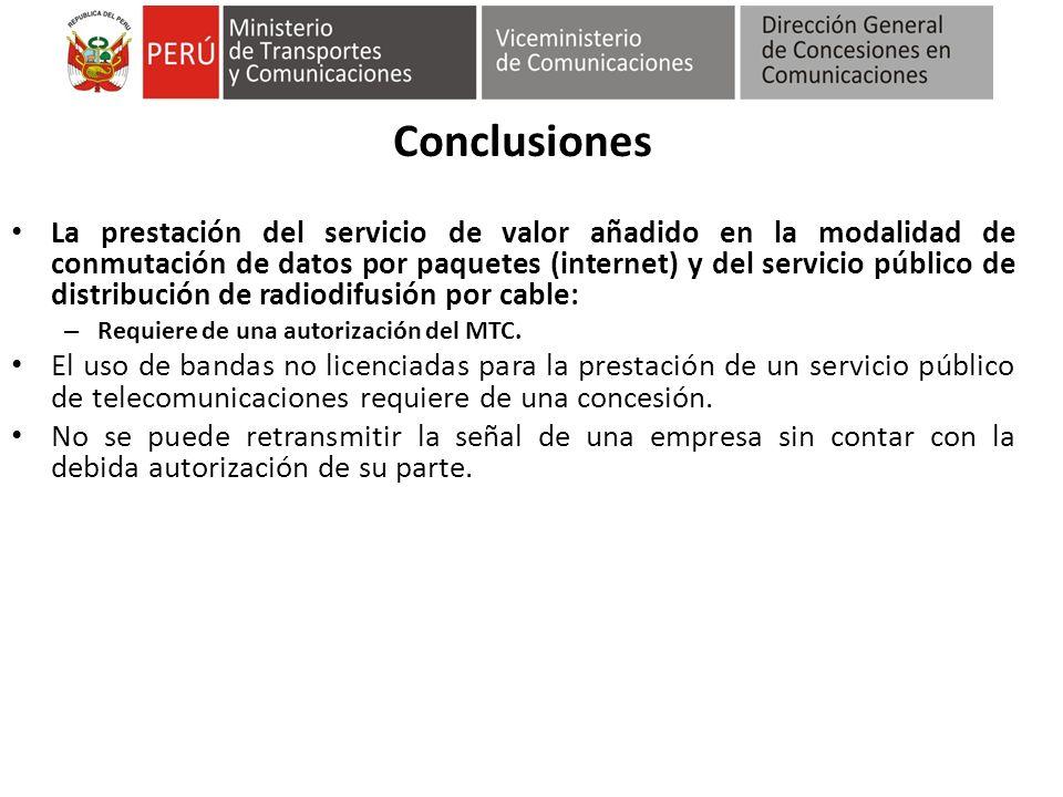 Conclusiones La prestación del servicio de valor añadido en la modalidad de conmutación de datos por paquetes (internet) y del servicio público de distribución de radiodifusión por cable: – Requiere de una autorización del MTC.