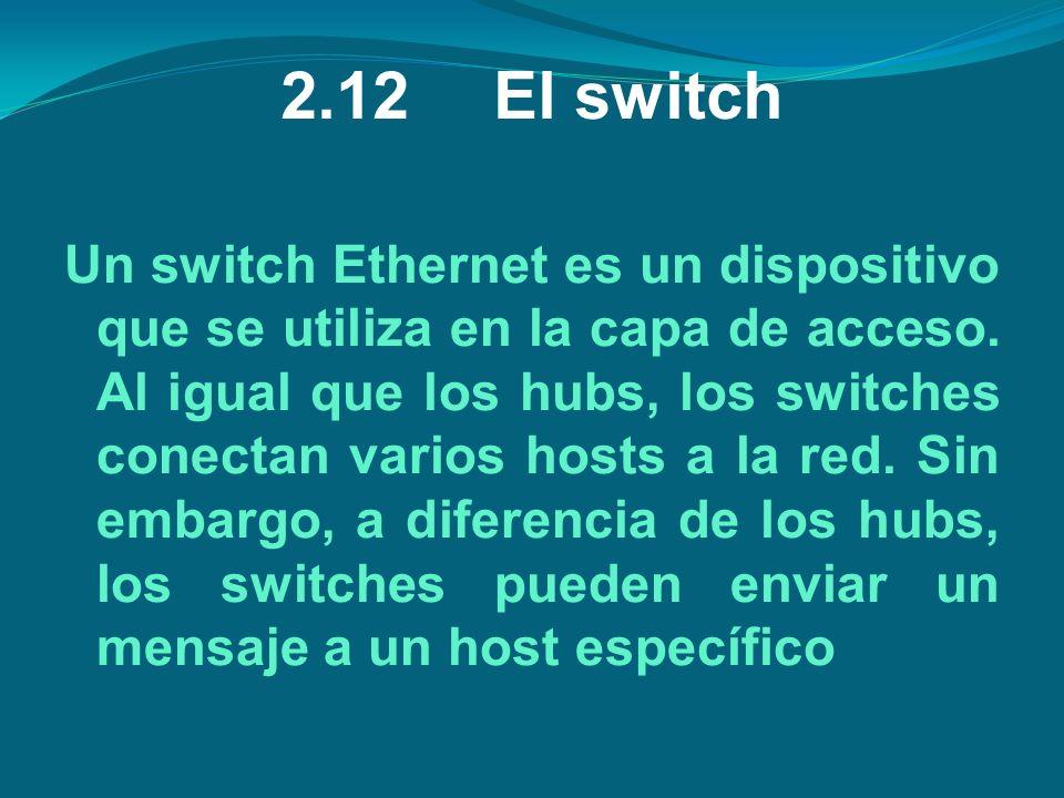 2.12El switch Un switch Ethernet es un dispositivo que se utiliza en la capa de acceso. Al igual que los hubs, los switches conectan varios hosts a la