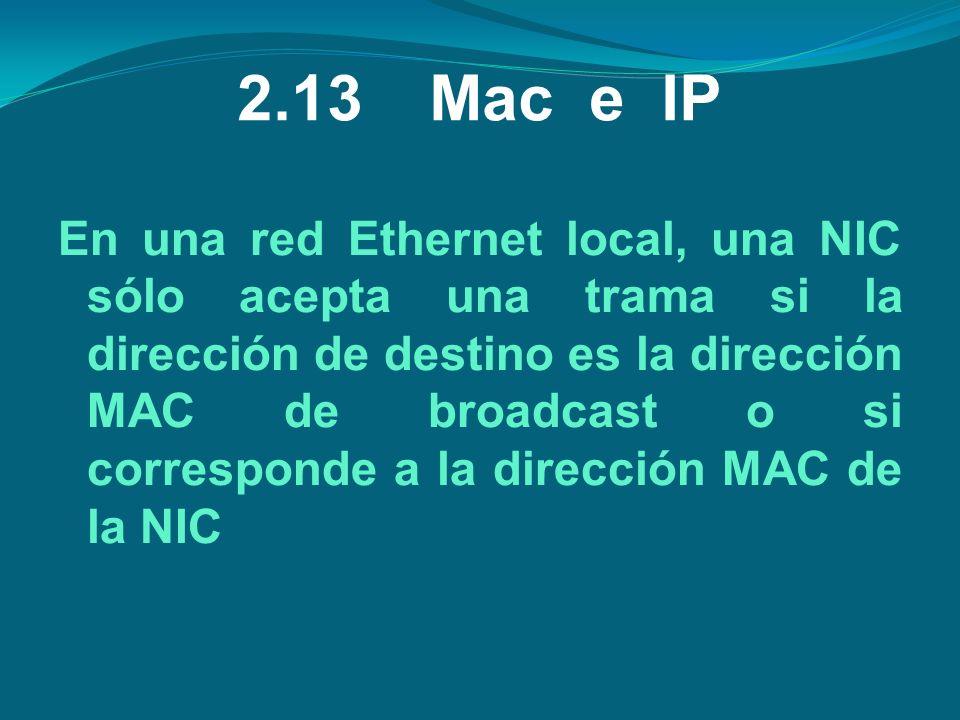 2.13Mac e IP En una red Ethernet local, una NIC sólo acepta una trama si la dirección de destino es la dirección MAC de broadcast o si corresponde a l