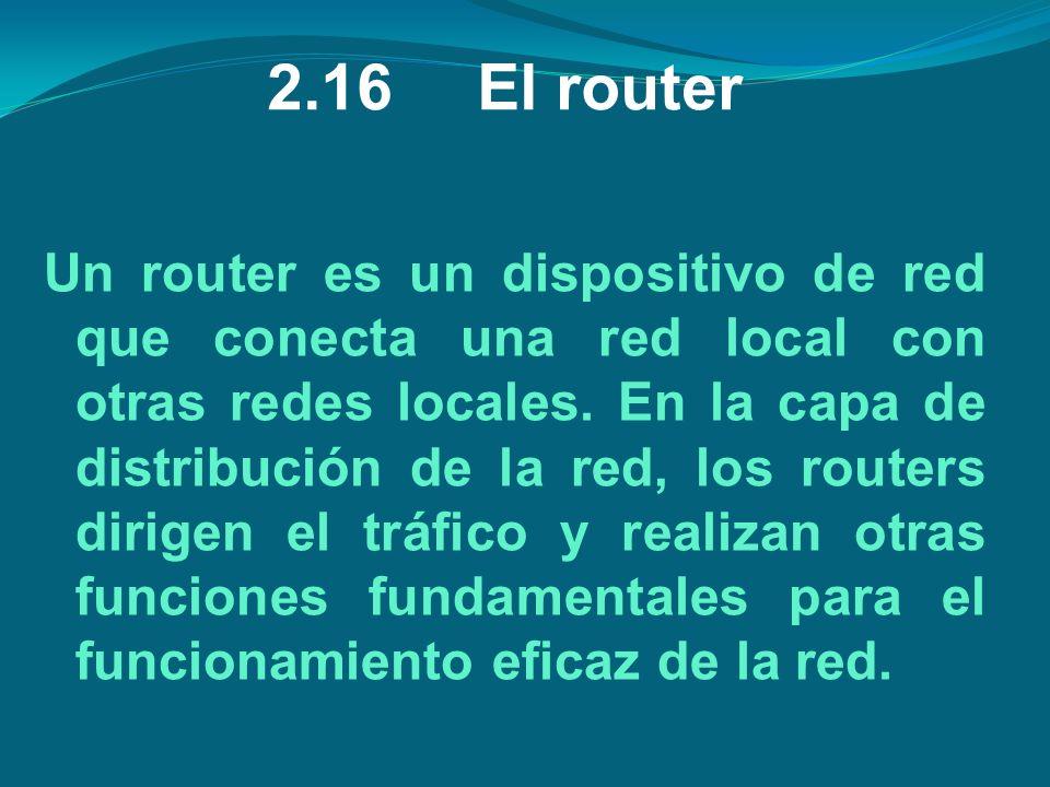 2.16El router Un router es un dispositivo de red que conecta una red local con otras redes locales. En la capa de distribución de la red, los routers