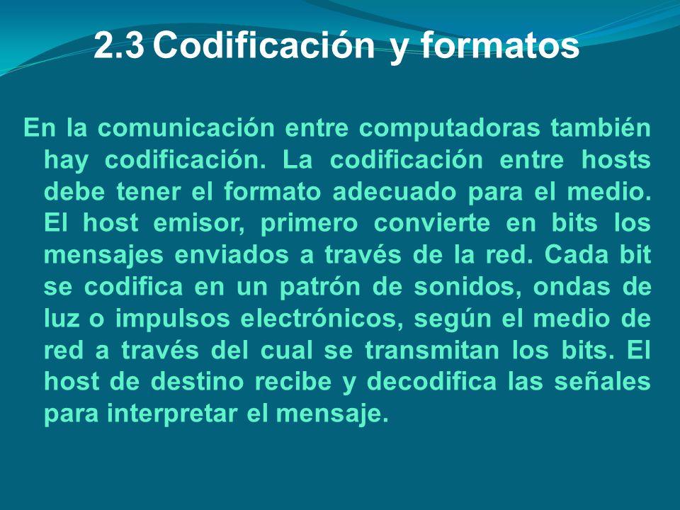 2.3Codificación y formatos En la comunicación entre computadoras también hay codificación. La codificación entre hosts debe tener el formato adecuado