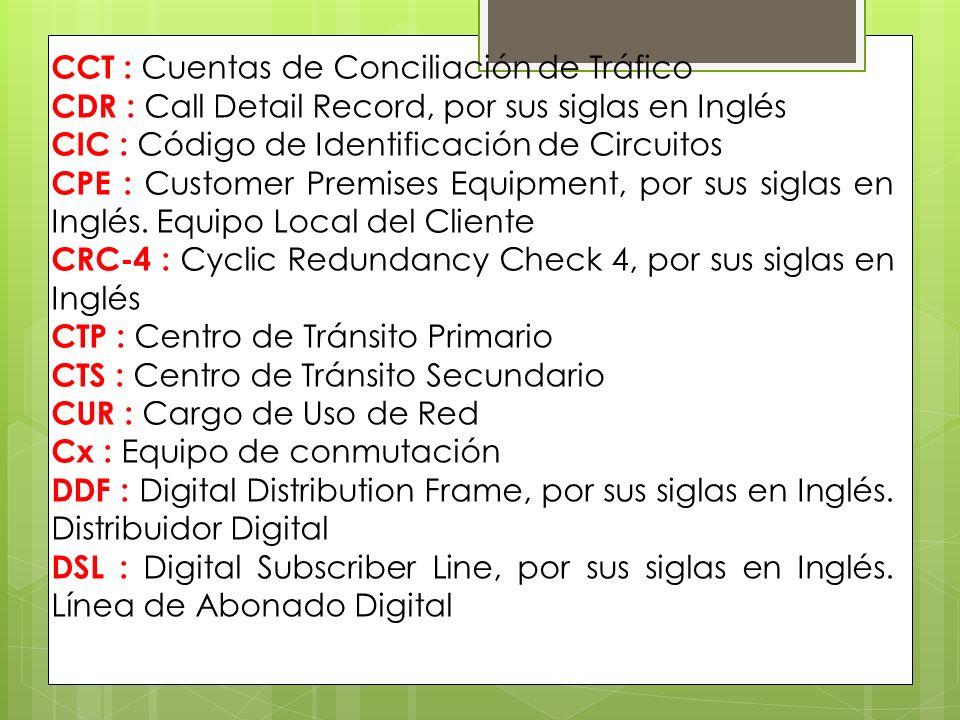 CCT : Cuentas de Conciliación de Tráfico CDR : Call Detail Record, por sus siglas en Inglés CIC : Código de Identificación de Circuitos CPE : Customer