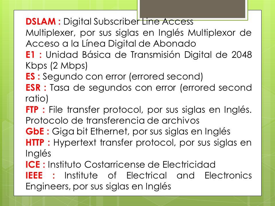 DSLAM : Digital Subscriber Line Access Multiplexer, por sus siglas en Inglés Multiplexor de Acceso a la Línea Digital de Abonado E1 : Unidad Básica de