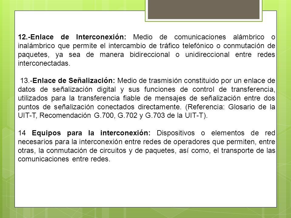 12.-Enlace de Interconexión: Medio de comunicaciones alámbrico o inalámbrico que permite el intercambio de tráfico telefónico o conmutación de paquete