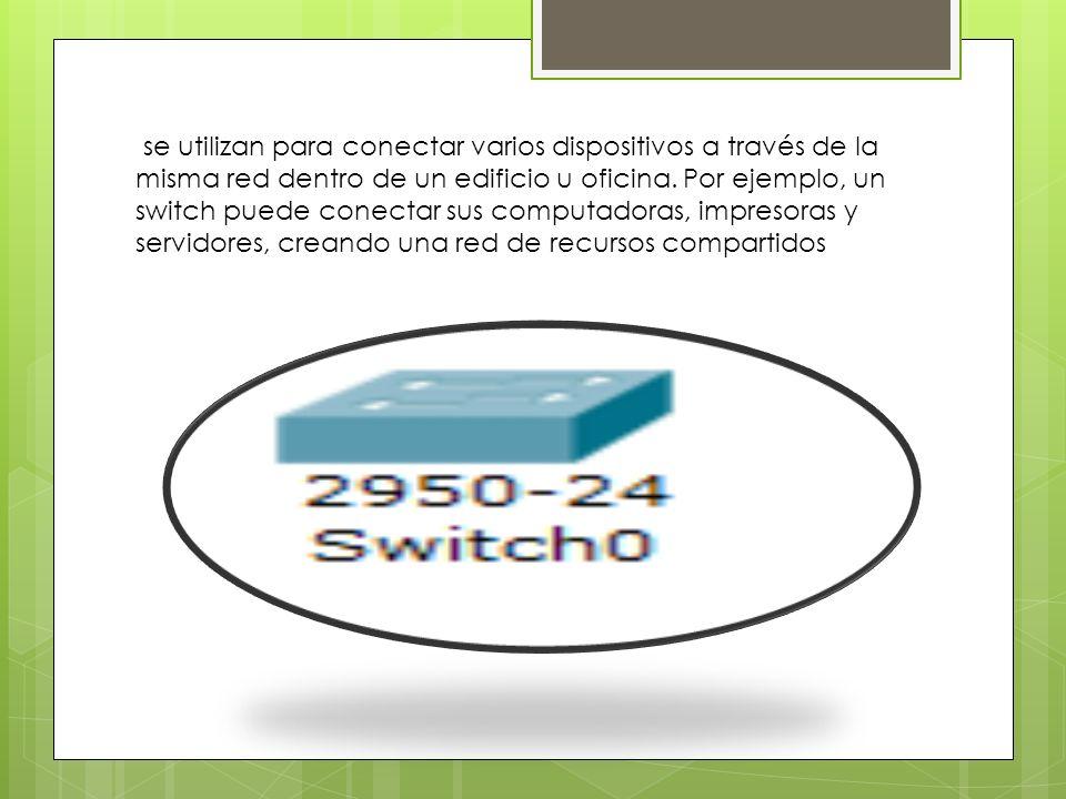 se utilizan para conectar varios dispositivos a través de la misma red dentro de un edificio u oficina. Por ejemplo, un switch puede conectar sus comp