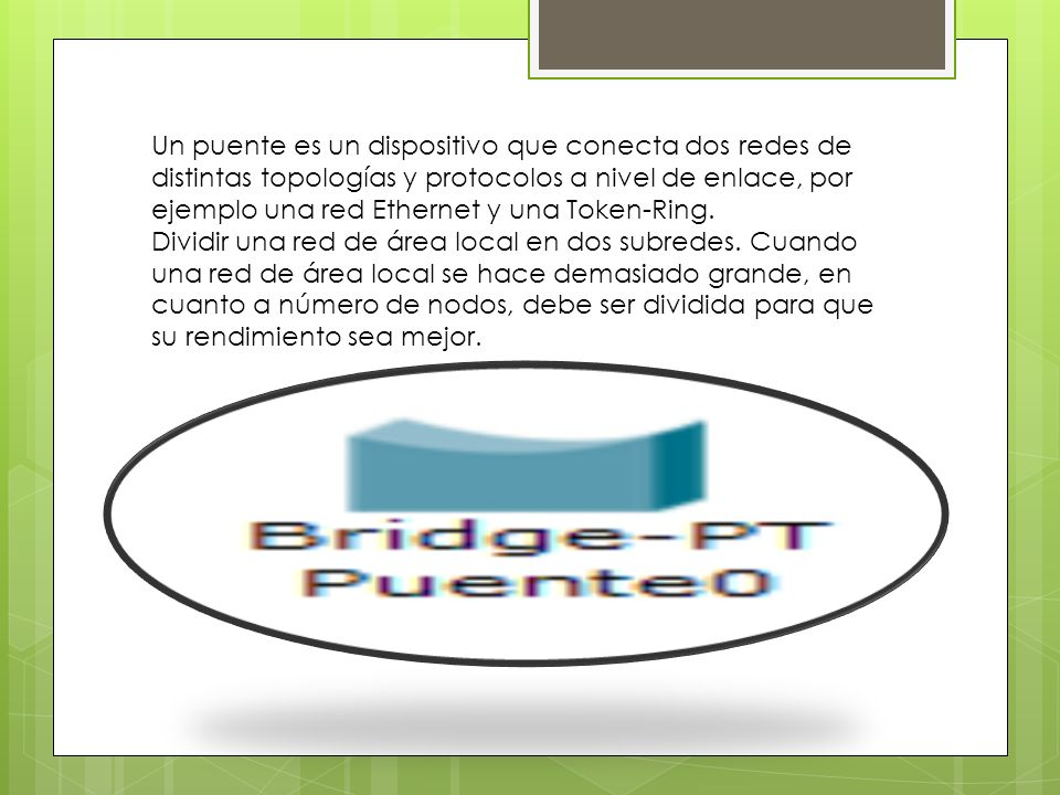 Un puente es un dispositivo que conecta dos redes de distintas topologías y protocolos a nivel de enlace, por ejemplo una red Ethernet y una Token-Rin