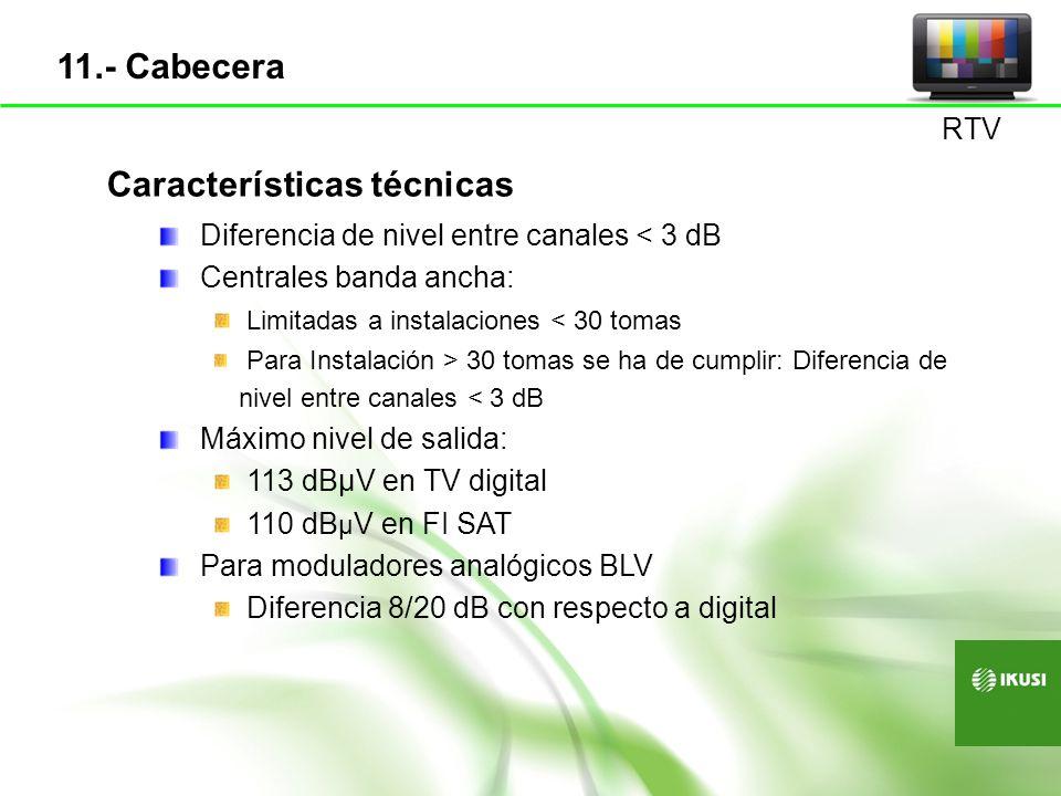 Características técnicas Diferencia de nivel entre canales < 3 dB Centrales banda ancha: Limitadas a instalaciones < 30 tomas Para Instalación > 30 to