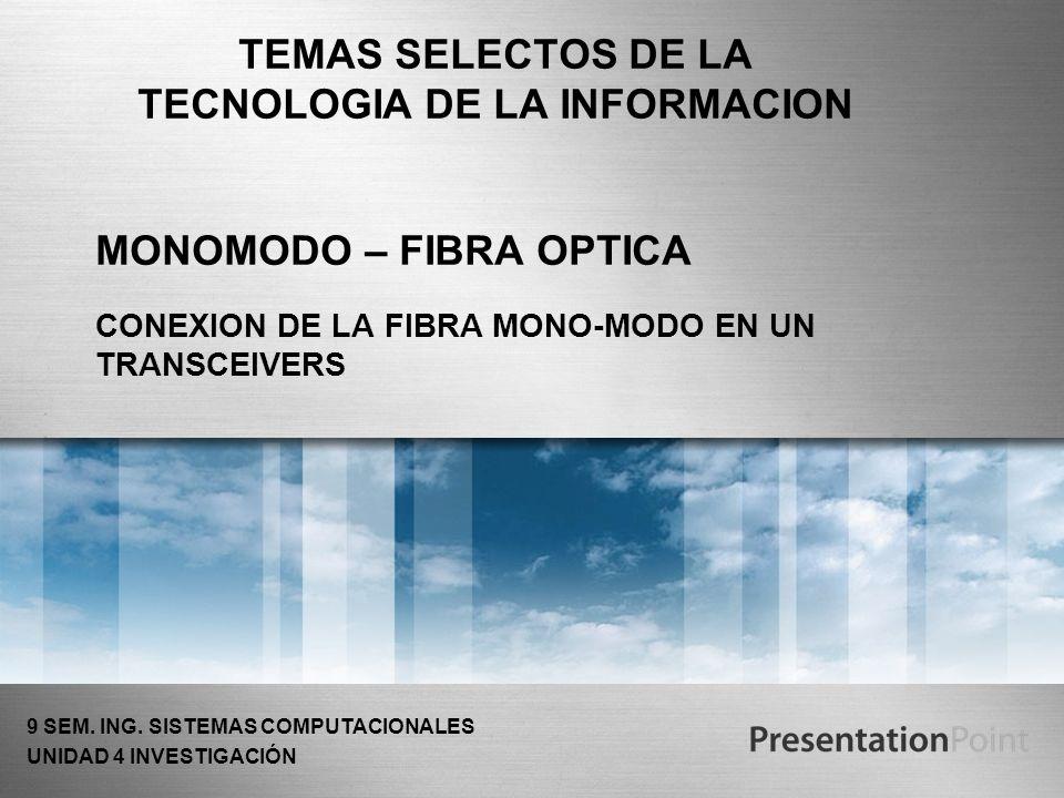 MONOMODO – FIBRA OPTICA CONEXION DE LA FIBRA MONO-MODO EN UN TRANSCEIVERS TEMAS SELECTOS DE LA TECNOLOGIA DE LA INFORMACION 9 SEM. ING. SISTEMAS COMPU