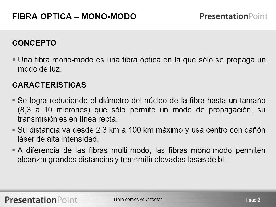 Here comes your footer Page 3 FIBRA OPTICA – MONO-MODO Una fibra mono-modo es una fibra óptica en la que sólo se propaga un modo de luz. CONCEPTO CARA