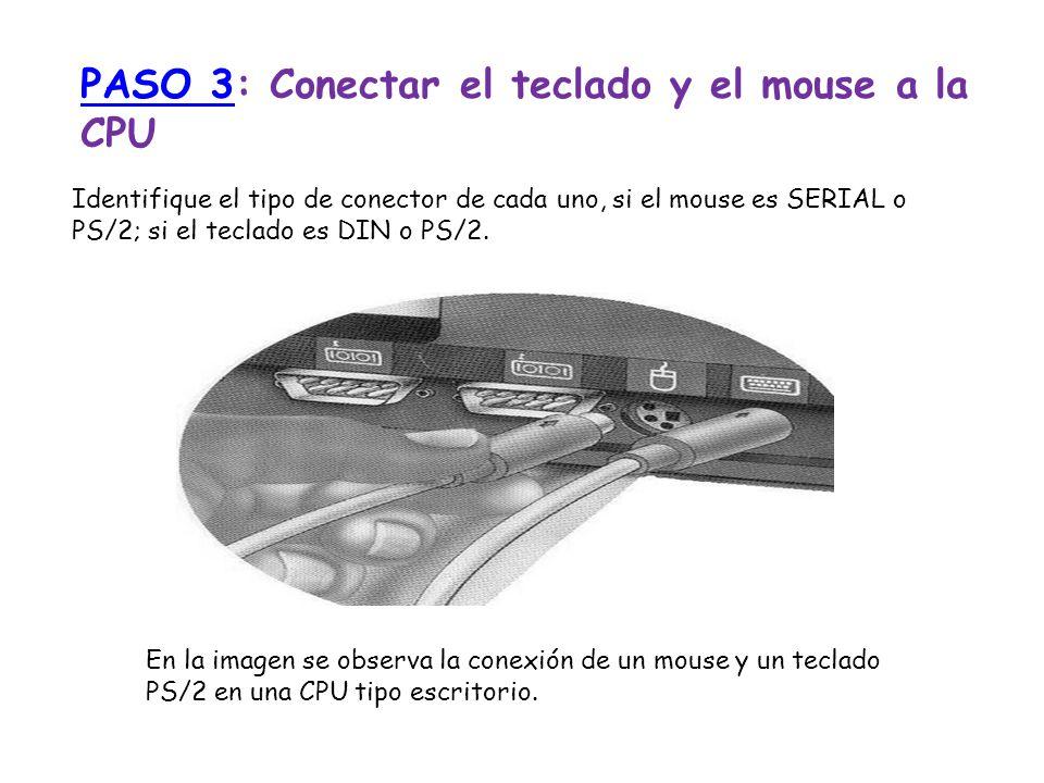 PASO 3PASO 3: Conectar el teclado y el mouse a la CPU Identifique el tipo de conector de cada uno, si el mouse es SERIAL o PS/2; si el teclado es DIN