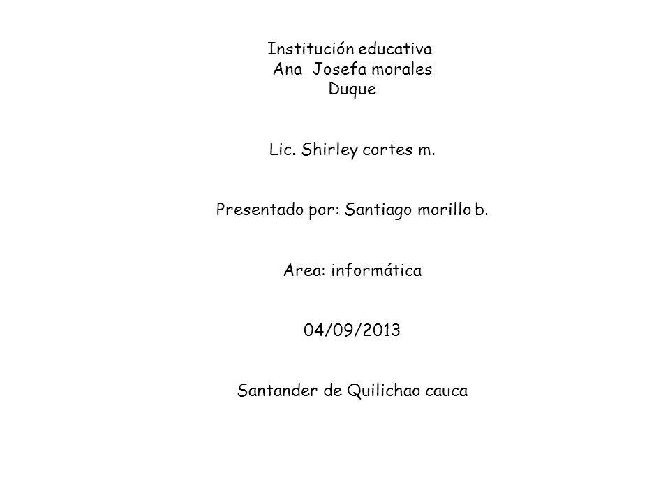 Institución educativa Ana Josefa morales Duque Lic. Shirley cortes m. Presentado por: Santiago morillo b. Area: informática 04/09/2013 Santander de Qu