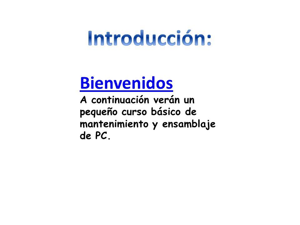 Bienvenidos A continuación verán un pequeño curso básico de mantenimiento y ensamblaje de PC.