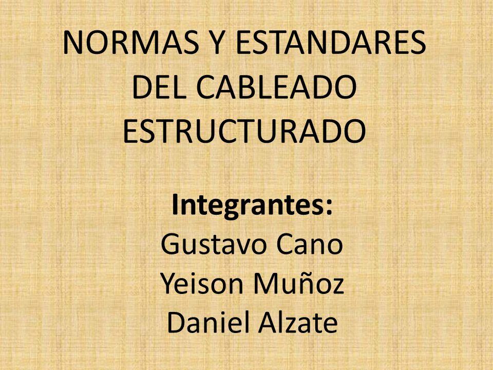 NORMAS Y ESTANDARES DEL CABLEADO ESTRUCTURADO Integrantes: Gustavo Cano Yeison Muñoz Daniel Alzate