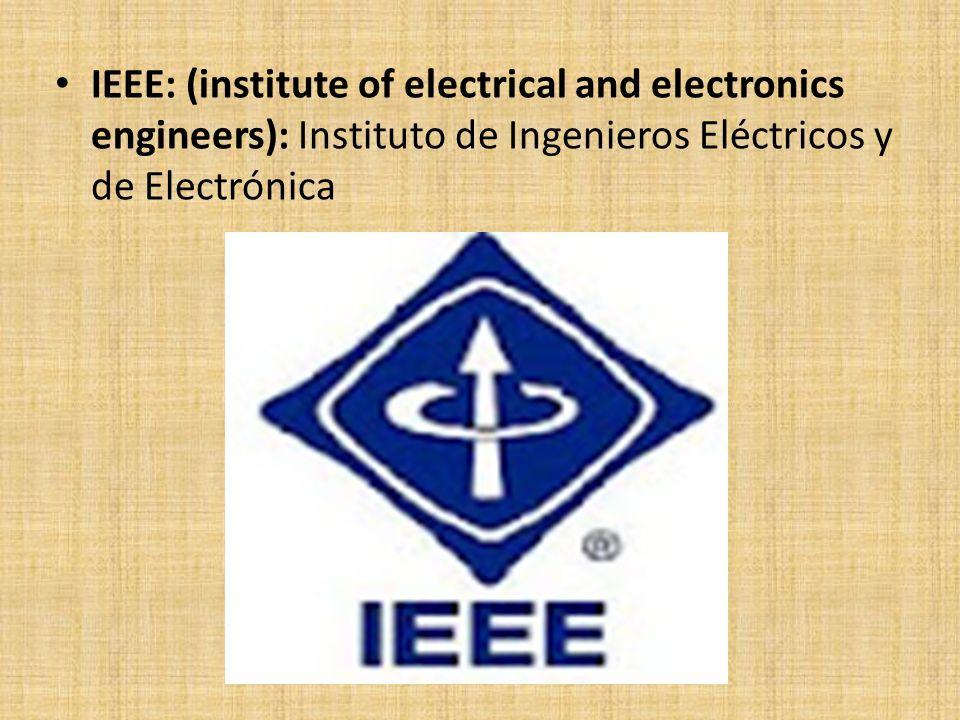 IEEE: (institute of electrical and electronics engineers): Instituto de Ingenieros Eléctricos y de Electrónica