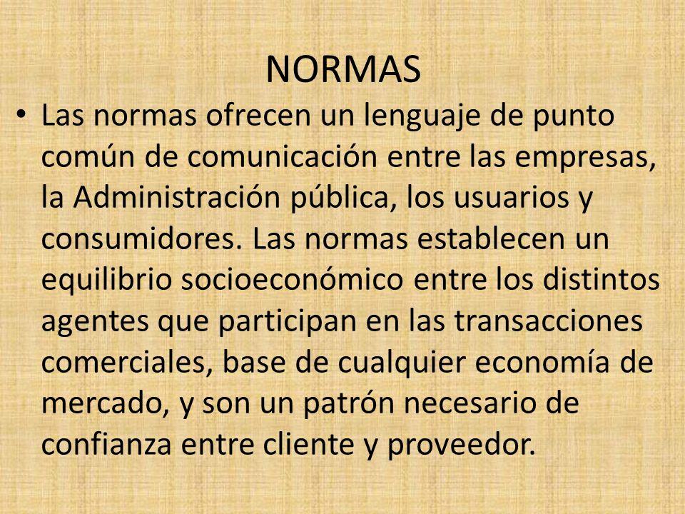 NORMAS Las normas ofrecen un lenguaje de punto común de comunicación entre las empresas, la Administración pública, los usuarios y consumidores. Las n