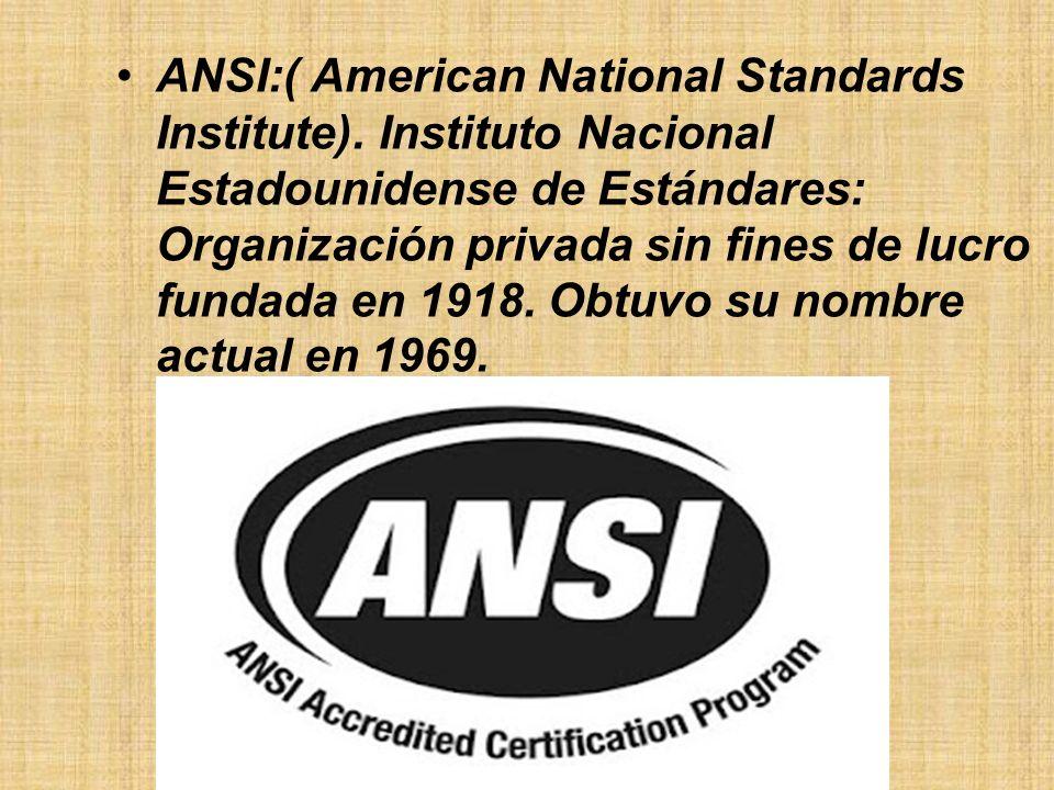 ANSI:( American National Standards Institute). Instituto Nacional Estadounidense de Estándares: Organización privada sin fines de lucro fundada en 191