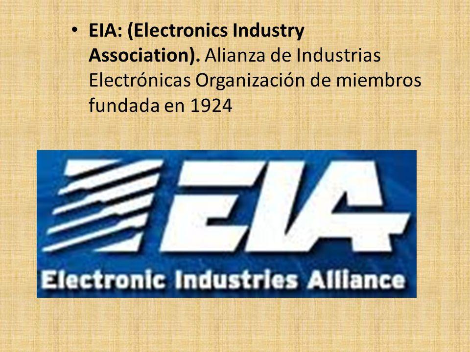 EIA: (Electronics Industry Association). Alianza de Industrias Electrónicas Organización de miembros fundada en 1924