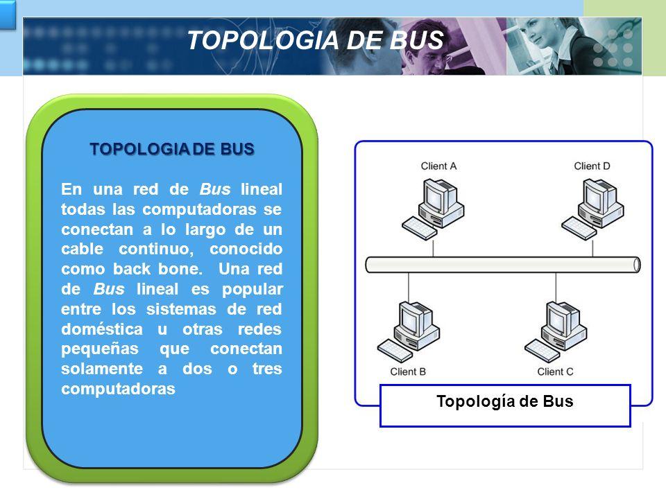TOPOLOGIA DE BUS En una red de Bus lineal todas las computadoras se conectan a lo largo de un cable continuo, conocido como back bone. Una red de Bus