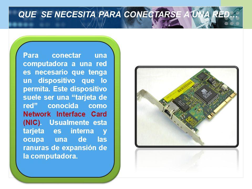 QUE SE NECESITA PARA CONECTARSE A UNA RED… Para conectar una computadora a una red es necesario que tenga un dispositivo que lo permita. Este disposit