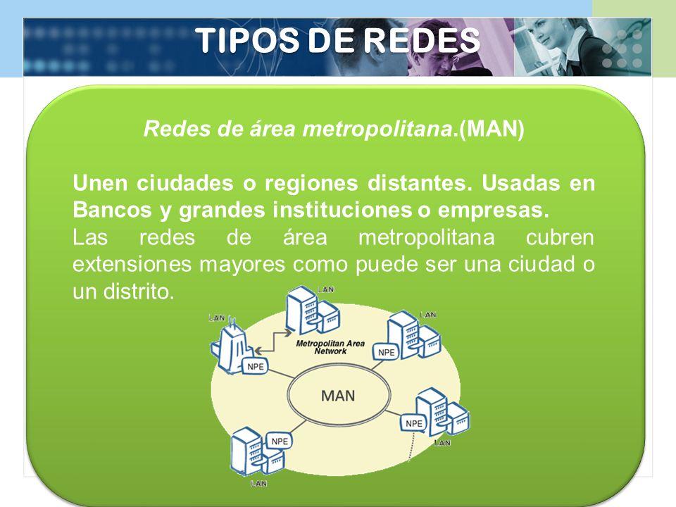 Redes de área metropolitana.(MAN) Unen ciudades o regiones distantes. Usadas en Bancos y grandes instituciones o empresas. Las redes de área metropoli