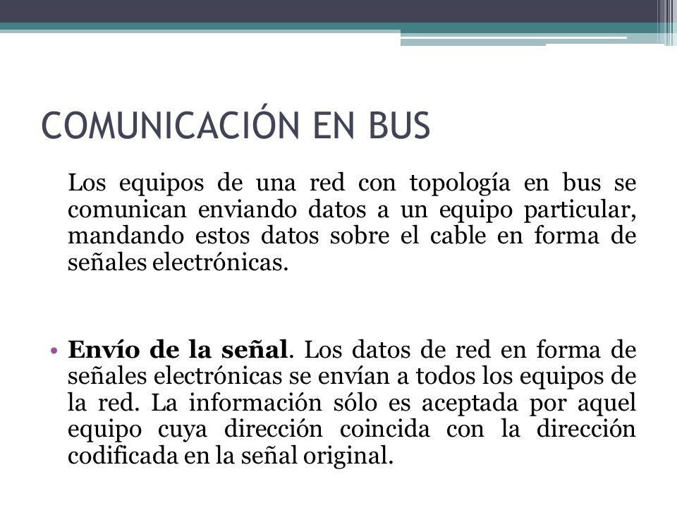 COMUNICACIÓN EN BUS Los equipos de una red con topología en bus se comunican enviando datos a un equipo particular, mandando estos datos sobre el cabl