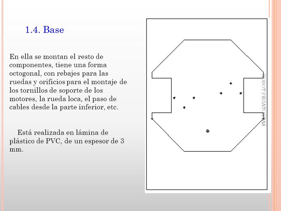1.4. Base En ella se montan el resto de componentes, tiene una forma octogonal, con rebajes para las ruedas y orificios para el montaje de los tornill