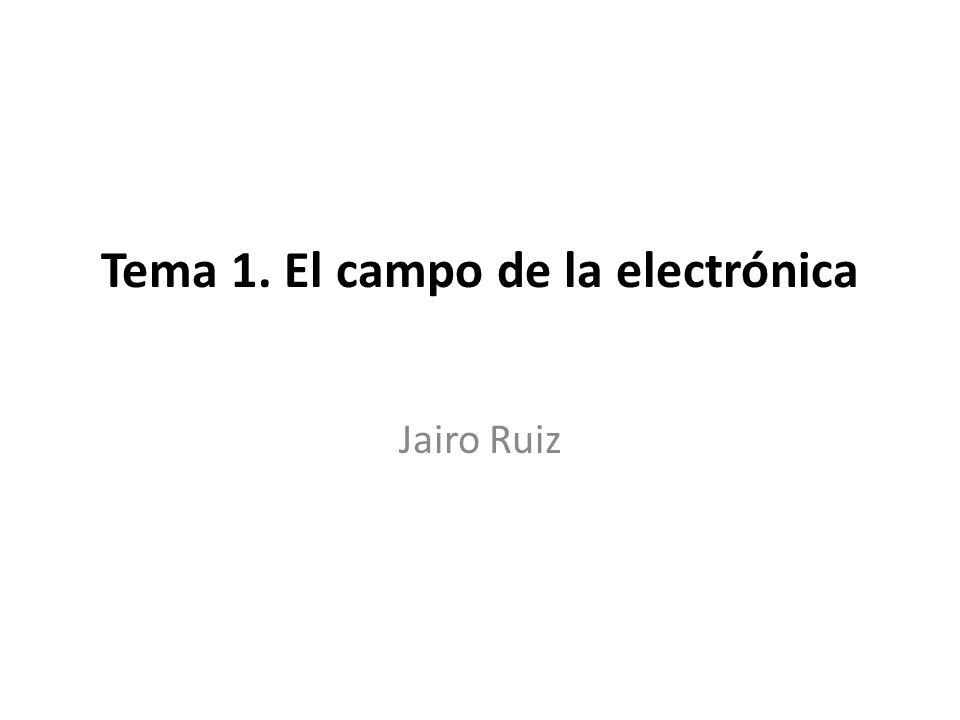 Tema 1. El campo de la electrónica Jairo Ruiz