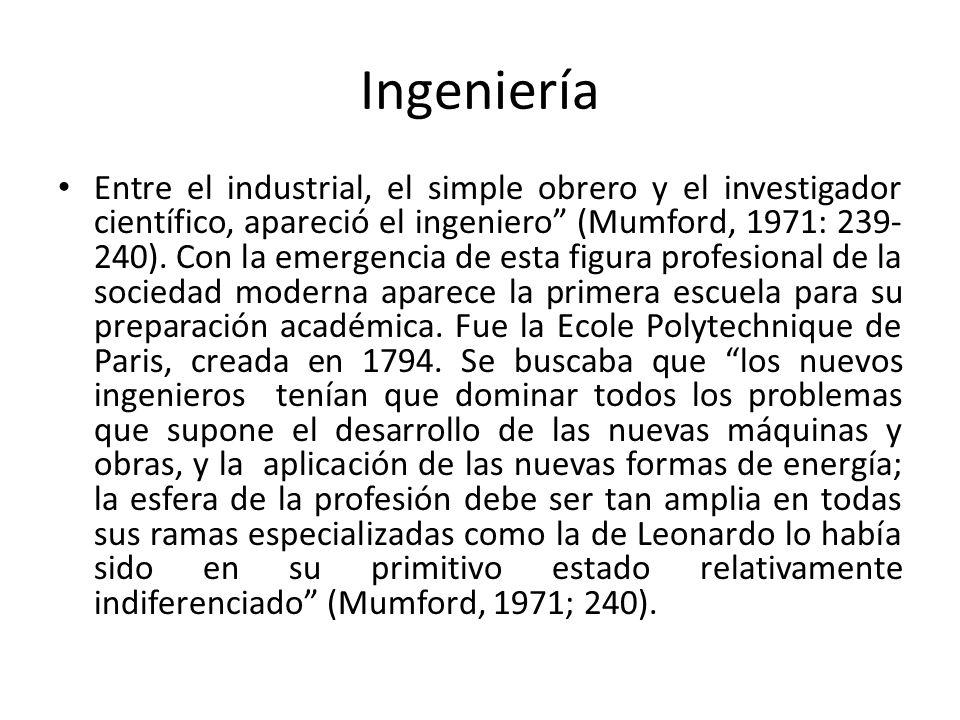 Ingeniería Entre el industrial, el simple obrero y el investigador científico, apareció el ingeniero (Mumford, 1971: 239- 240). Con la emergencia de e