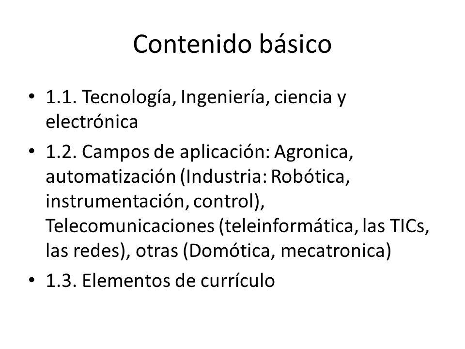 Contenido básico 1.1. Tecnología, Ingeniería, ciencia y electrónica 1.2. Campos de aplicación: Agronica, automatización (Industria: Robótica, instrume