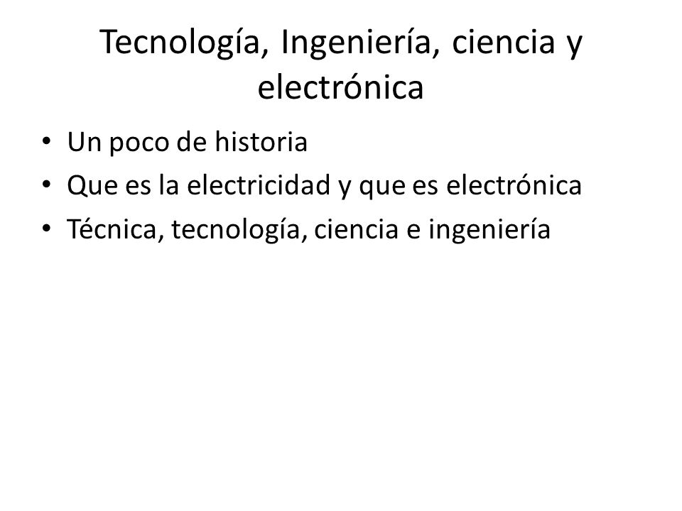 Tecnología, Ingeniería, ciencia y electrónica Un poco de historia Que es la electricidad y que es electrónica Técnica, tecnología, ciencia e ingenierí