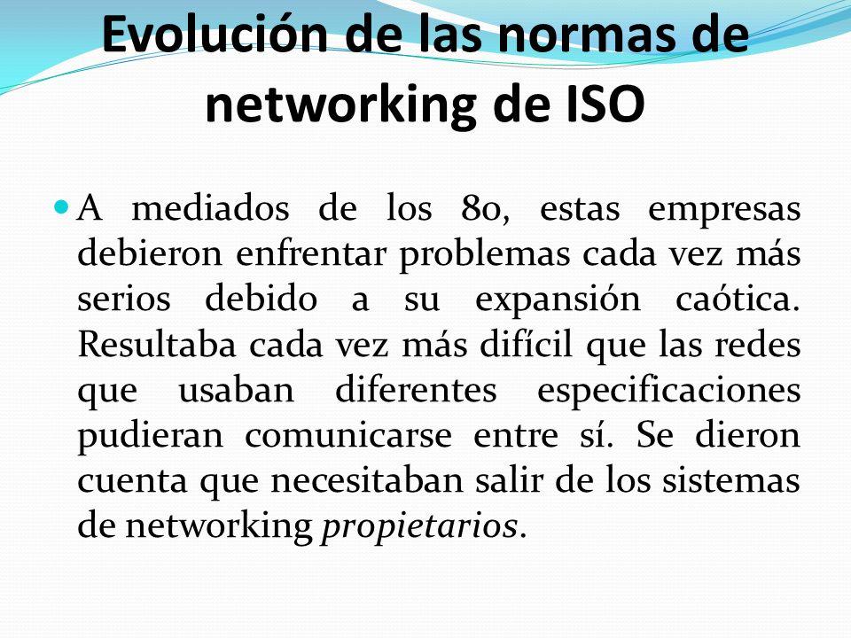 Evolución de las normas de networking de ISO A mediados de los 80, estas empresas debieron enfrentar problemas cada vez más serios debido a su expansi