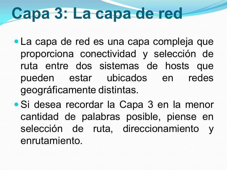 Capa 3: La capa de red La capa de red es una capa compleja que proporciona conectividad y selección de ruta entre dos sistemas de hosts que pueden est