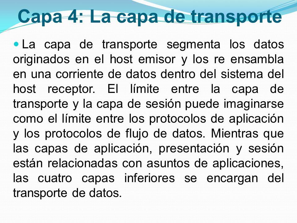 Capa 4: La capa de transporte La capa de transporte segmenta los datos originados en el host emisor y los re ensambla en una corriente de datos dentro