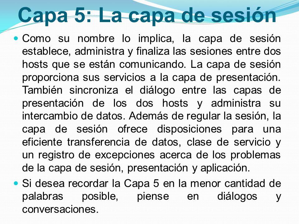 Capa 5: La capa de sesión Como su nombre lo implica, la capa de sesión establece, administra y finaliza las sesiones entre dos hosts que se están comu