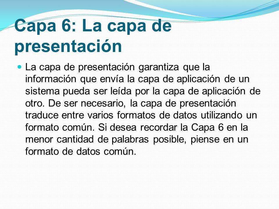 Capa 6: La capa de presentación La capa de presentación garantiza que la información que envía la capa de aplicación de un sistema pueda ser leída por