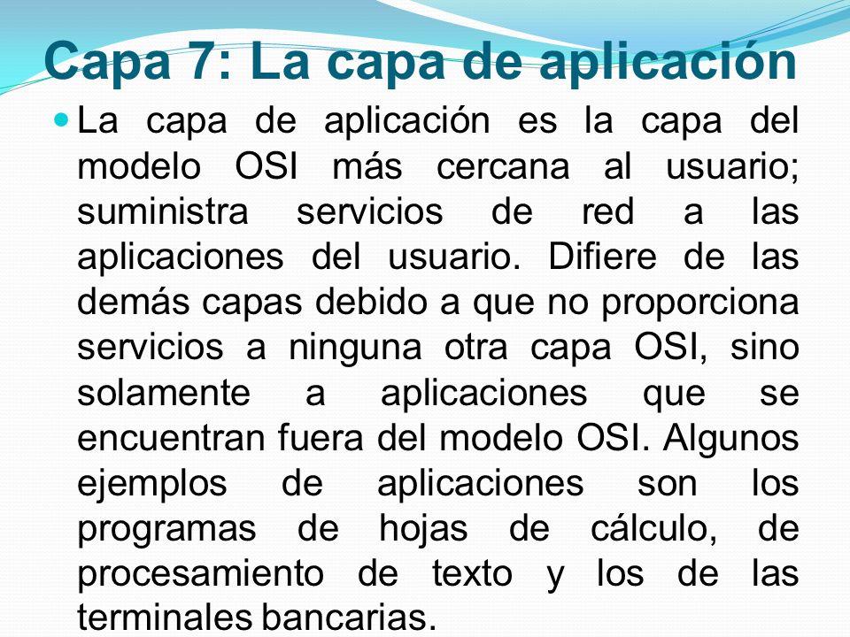 Capa 7: La capa de aplicación La capa de aplicación es la capa del modelo OSI más cercana al usuario; suministra servicios de red a las aplicaciones d