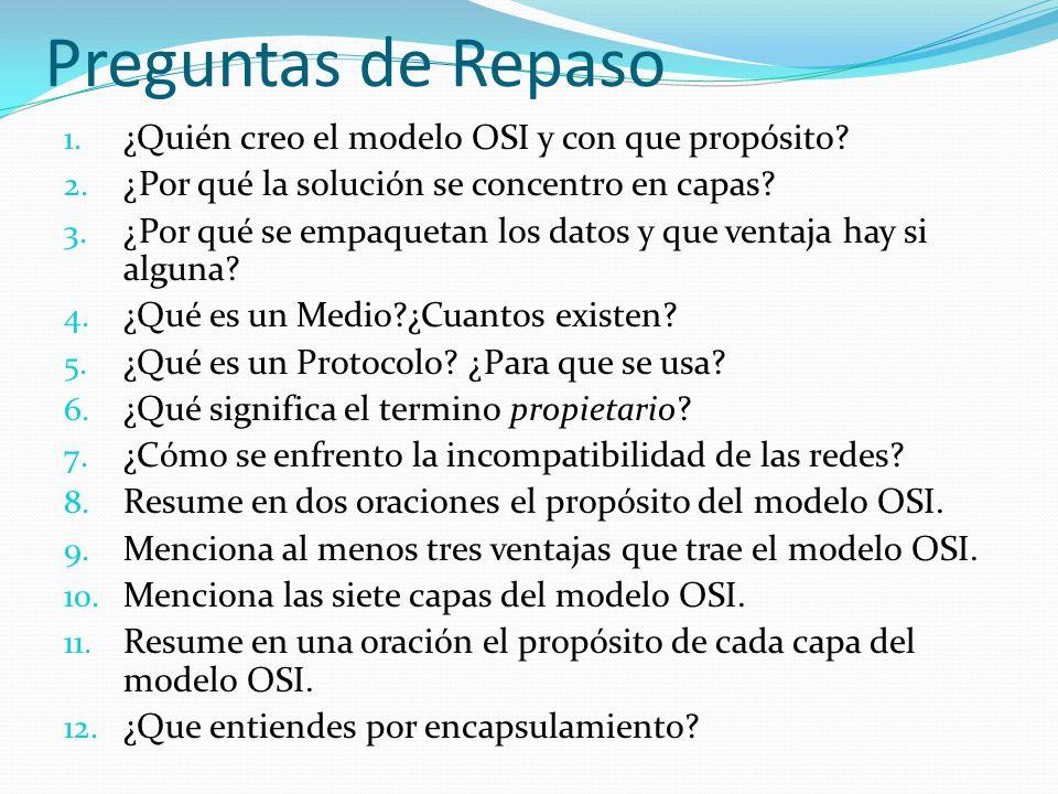 Preguntas de Repaso 1. ¿Quién creo el modelo OSI y con que propósito? 2. ¿Por qué la solución se concentro en capas? 3. ¿Por qué se empaquetan los dat